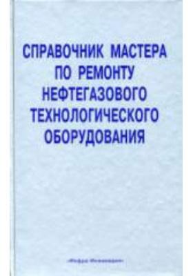 Справочник мастера по ремонту нефтегазового технологического оборудования: справочник. Т. 2