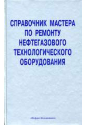 Справочник мастера по ремонту нефтегазового технологического оборудования: справочник. Том 1