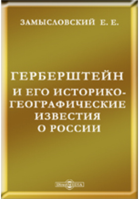 Герберштейн и его историко-географические известия о России: монография