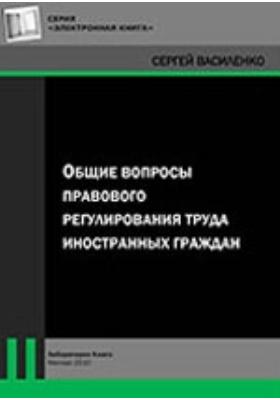Общие вопросы правового регулирования труда иностранных граждан