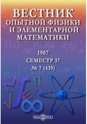 Вестник опытной физики и элементарной математики : Семестр 37. 1907. № 7 (439)