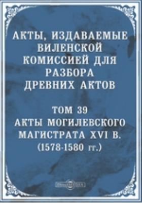Акты, издаваемые Виленской комиссией для разбора древних актов : (1578-1580 гг.). Т. 39. Акты Могилевского магистрата XVI в