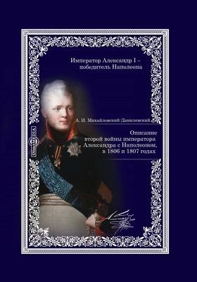 Описание второй войны императора Александра с Наполеоном, в 1806 и 1807 годах: монография