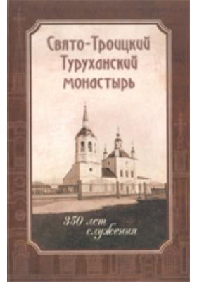 Свято-Троицкий Туруханский монастырь. 350 лет служения: духовно-просветительское издание