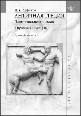 Античная Греция : политогенез, политические и правовые институты (Opuscula selecta II): монография. Том 2