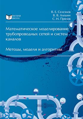 Математическое моделирование трубопроводных сетей и систем каналов : методы, модели и алгоритмы: монография