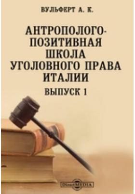 Антрополого-позитивная школа уголовного права в Италии: монография. Выпуск 1