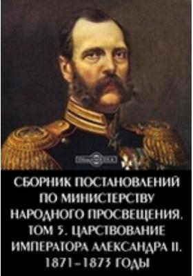 Сборник постановлений по Министерству Народного Просвещения 1871-1873 годы. Т. 5. Царствование императора Александра II