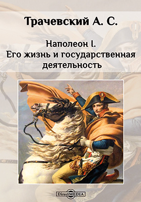Наполеон I. Его жизнь и государственная деятельность: биографический очерк