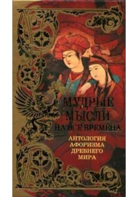 Мудрые мысли на все времена : Антология афоризма Древнего Мира