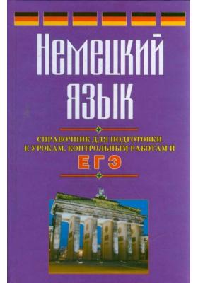 Немецкий язык : Справочник для подготовки к урокам, контрольным работам и ЕГЭ