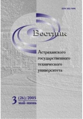 Вестник Астраханского Государственного Технического Университета: научный журнал. 2005. № 3(26)