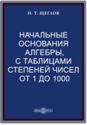 Начальные основания алгебры, с таблицами степеней чисел от 1 до 1000