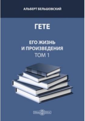 Гете. Его жизнь и произведения. Т. 1