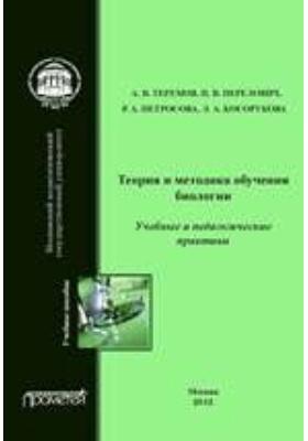 Теория и методика обучения биологии : Учебные практики: Методика преподавания биологии: учебное пособие