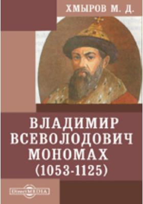Владимир Всеволодович Мономах. (1053-1125)