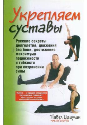 Укрепляем суставы = Super Joints : Русские секреты долголетия, движения без боли, достижения максимума подвижности и гибкости при сохранении силы. 2-е издание