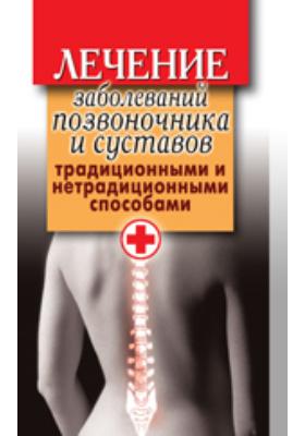 Лечение заболеваний позвоночника и суставов традиционными и нетрадиционными способами: научно-популярное издание