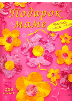 Подарок маме = Things to Make for Mother's Day. Things to Make and Do with Paper : Поделки с наклейками