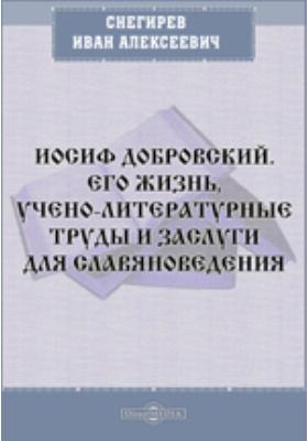 Иосиф Добровский. Его жизнь, учено-литературные труды и заслуги для славяноведения: научно-популярное издание