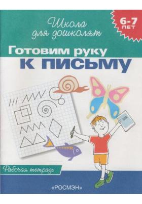 Готовим руку к письму. 6-7 лет : Рабочая тетрадь