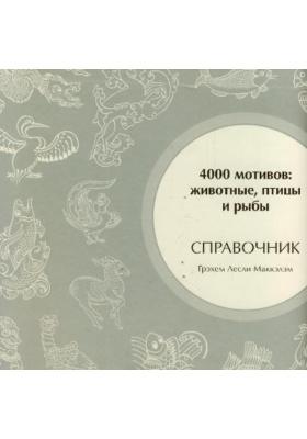 4000 мотивов: животные, птицы и рыбы = 4000 Animal, Bird and Fish Motifs : Справочник