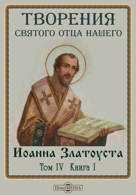 Творения святого отца нашего Иоанна Златоуста, архиепископа Константинопольского, в русском переводе. Т. 4. Кн. 1