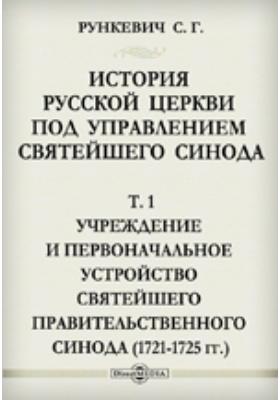 История русской церкви под управлением святейшего синода(1721-1725 гг.). Т. 1. Учреждение и первоначальное устройство святейшего правительственного синода