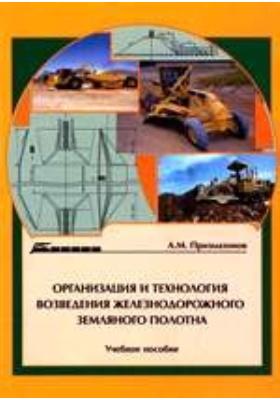 Организация и технология возведения железнодорожного земляного полотна: учебное пособие
