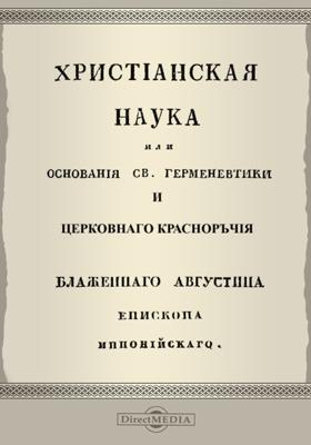 Христианская наука, или Основания Св. Герменевтики и Церковного красноречия: духовно-просветительское издание