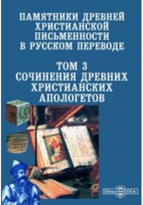 Памятники древней христианской письменности в русском переводе. Т. 3. Сочинения древних христианских апологетов