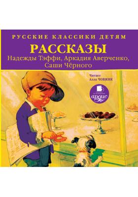 Русские классики детям: Рассказы. Н. Тэффи, А. Аверченко, Саши Чёрного