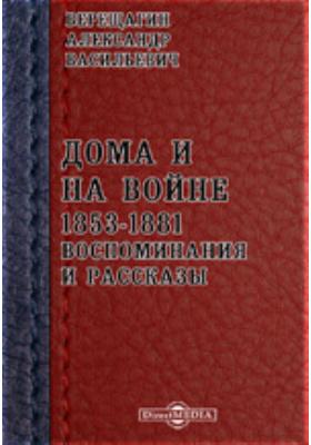 Дома и на войне. 1853-1881. Воспоминания и рассказы: документально-художественная