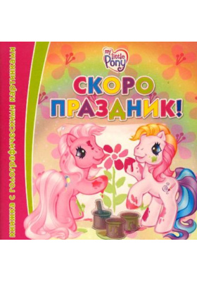 Скоро праздник! = My Little Pony. A Changing Pictures Book : Книжка с голографическими картинками