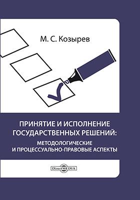 Принятие и исполнение государственных решений : методологические и процессуально-правовые аспекты: учебное пособие