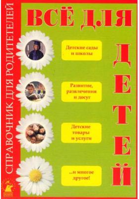 Все для детей : Справочник  для  родителей