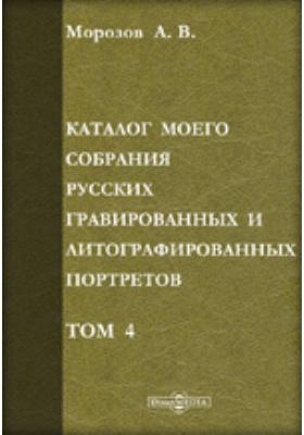 Каталог моего собрания русских гравированных и литографированных портретов. Том IV