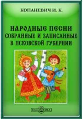 Народные песни, собранные и записанные в Псковской губернии: художественная литература