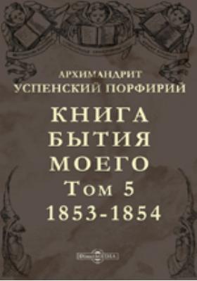Книга бытия моего. Т. 5. 1853-1854