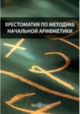Хрестоматия по методике начальной арифметики: научно-популярное издание