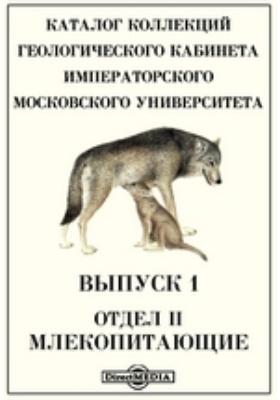 Каталог коллекций Геологического кабинета Императорского Московского Университета(2). Млекопитающие. Вып. 1. Отдел II