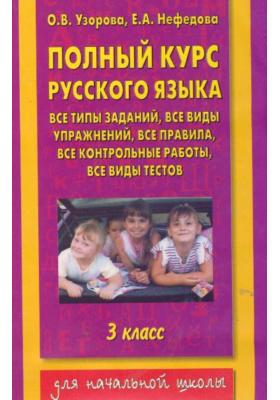 Полный курс русского языка. 3 класс : Все типы заданий, все виды упражнений, все правила, все контрольные работы, все виды тестов
