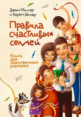 Правила счастливых семей : Книга для ответственных родителей