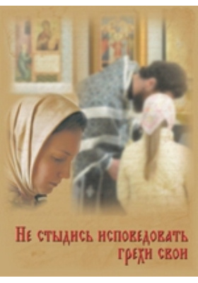 Не стыдись исповедовать грехи свои: духовно-просветительское издание