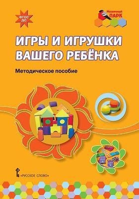 Игры и игрушки вашего ребёнка: методическое пособие