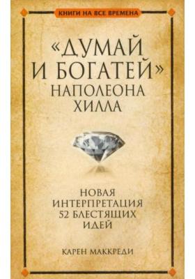 """""""Думай и богатей"""" Наполеона Хилла = Napoleon Hill's Think and Grow Rich (A 52 Brilliant Ideas Interpretation) : Новая интерпритация 52 блестящих идей"""