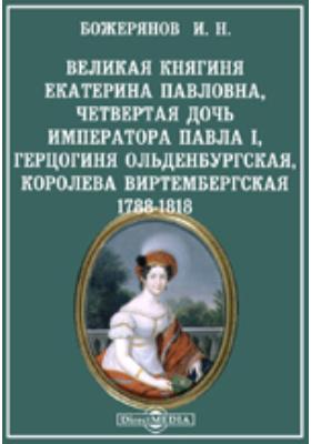 Великая княгиня Екатерина Павловна, четвертая дочь императора Павла I, Герцогиня Ольденбургская, королева Виртембергская. 1788-1818