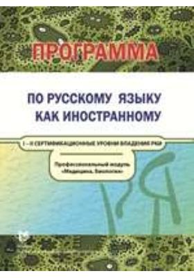 Программа по русскому языку как иностранному. Профессиональный модуль «Медицина. Биология». I—II сертификационные уровни владения РКИ