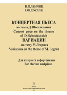 Концертная пьеса на темы Д. Шостаковича. Concert piece on the themes of D. Schostakovich. Вариации на тему М. Леграна. Variations on the theme of M. Legran. Для кларнета и фортепиано. For clarinet and piano