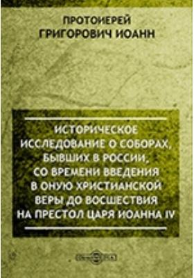Историческое исследование о соборах, бывших в России, со времени введения в оную христианской веры до восшествия на престол царя Иоанна IV